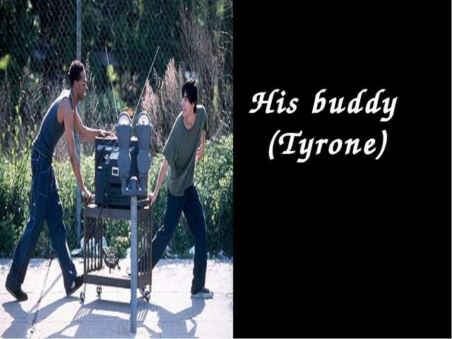 His buddy (Tyrone)