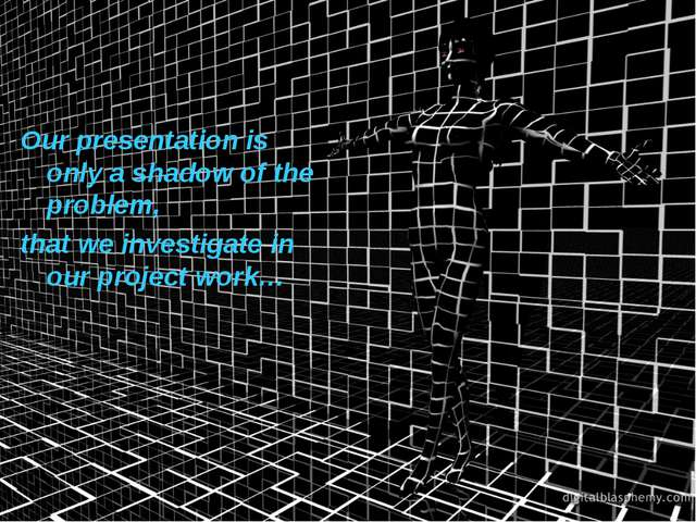 Our presentation is only a shadow of the problem, that we investigate in our...