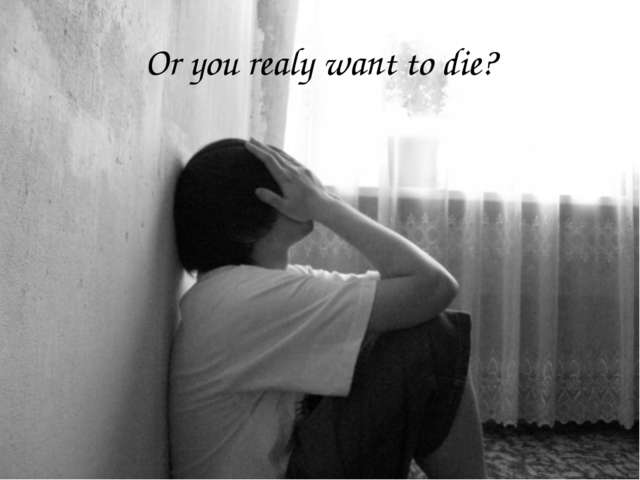 Or you realy want to die?