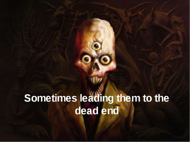 Sometimes leading them to the dead end