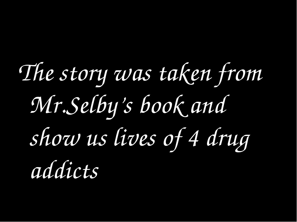The story was taken from Mr.Selby's book and show us lives of 4 drug addicts