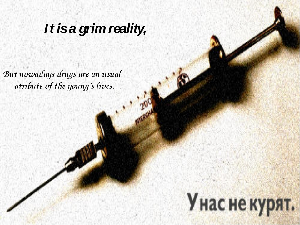 It is a grim reality, But nowadays drugs are an usual atribute of the young's...