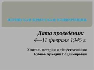 ЯЛТИНСКАЯ (КРЫМСКАЯ) КОНФЕРЕНЦИЯ. Дата проведения: 4—11 февраля 1945 г. Учит