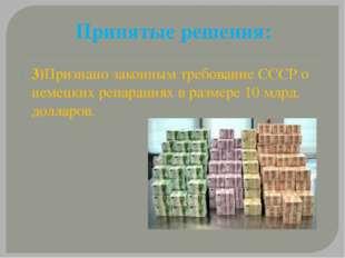 Принятые решения: 3)Признано законным требование СССР о немецких репарациях в