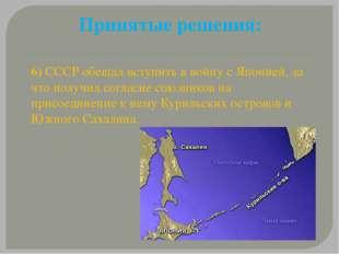 Принятые решения: 6) СССР обещал вступить в войну с Японией, за что получил с