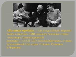 «Большая тройка»— так в годы Второй мировой войны в мировых СМИ называли осн