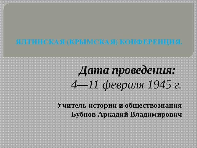 ЯЛТИНСКАЯ (КРЫМСКАЯ) КОНФЕРЕНЦИЯ. Дата проведения: 4—11 февраля 1945 г. Учит...