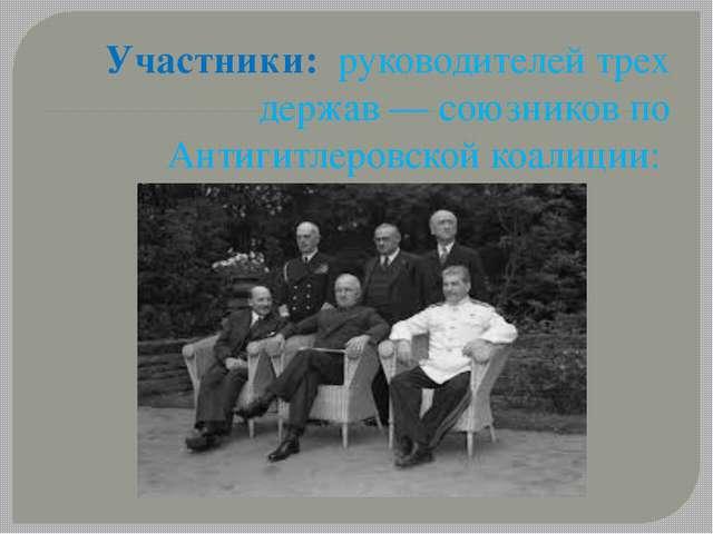 Участники: руководителей трех держав — союзников по Антигитлеровской коалиции:
