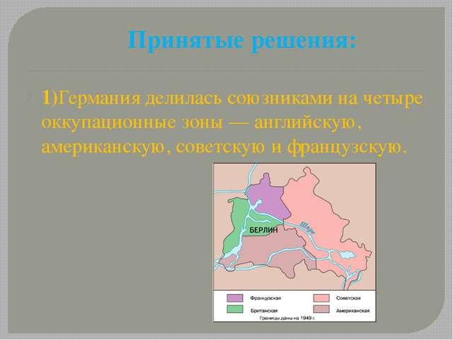 Принятые решения: 1)Германия делилась союзниками на четыре оккупационные зоны...
