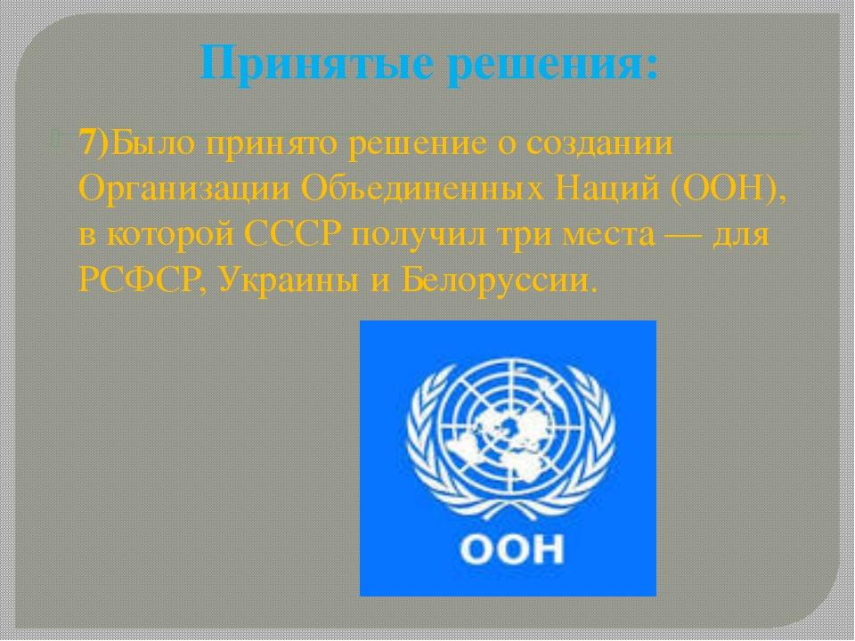 Принятые решения: 7)Было принято решение о создании Организации Объединенных...