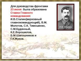 Для руководства фронтами 23 июня была образована Ставка Главного командовани