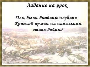 Задание на урок Чем были вызваны неудачи Красной армии на начальном этапе вой
