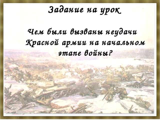 Задание на урок Чем были вызваны неудачи Красной армии на начальном этапе вой...