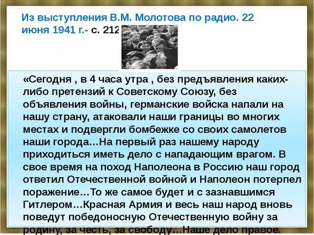 Из выступления В.М. Молотова по радио. 22 июня 1941 г.- с. 212. «Сегодня , в...