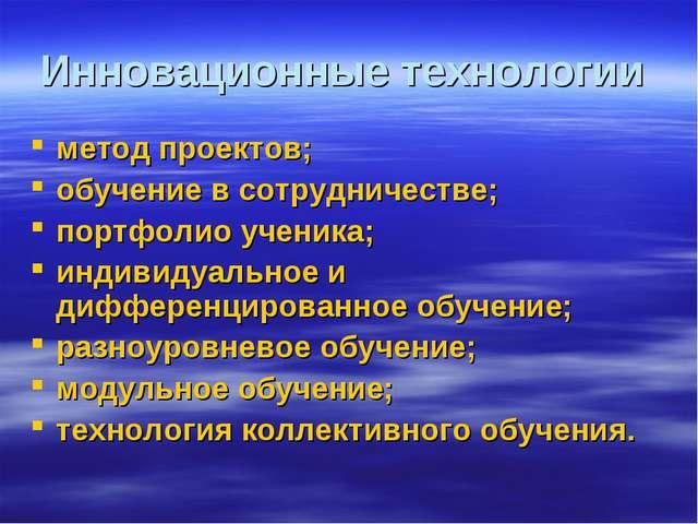 Инновационные технологии метод проектов; обучение в сотрудничестве; портфолио...