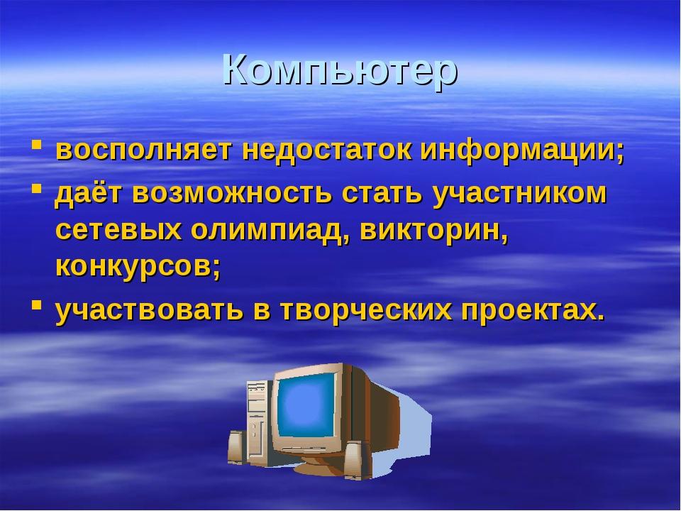 Компьютер восполняет недостаток информации; даёт возможность стать участником...