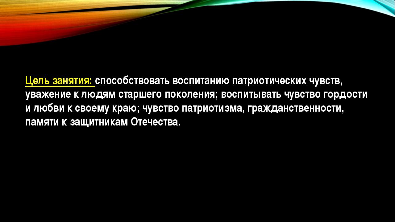 Цель занятия: способствовать воспитанию патриотических чувств, уважение к люд...