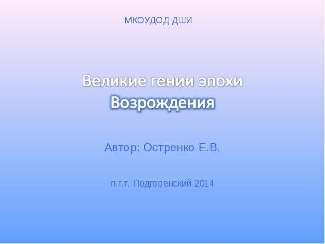 Автор: Остренко Е.В. п.г.т. Подгоренский 2014 МКОУДОД ДШИ