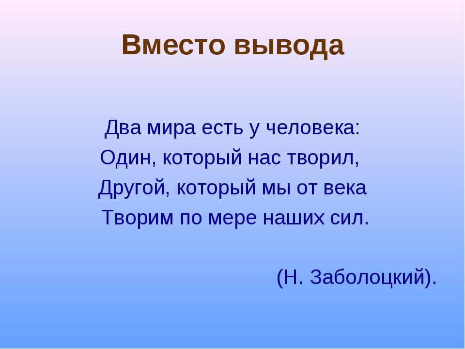 Вместо вывода Два мира есть у человека: Один, который нас творил, Другой, ко...