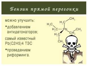 можно улучшить: добавлением антидетонаторов; самый известный Pb(C2H5)4 ТЭС пр
