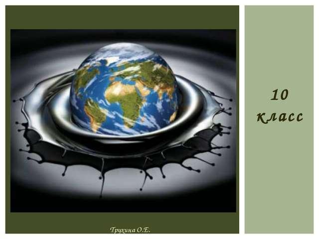 10 класс «Черное золото» «Королева энергетики» «Царица плодородия» Трухина О....