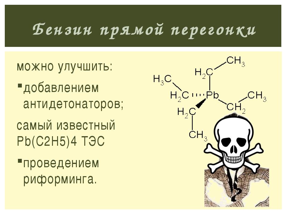 можно улучшить: добавлением антидетонаторов; самый известный Pb(C2H5)4 ТЭС пр...