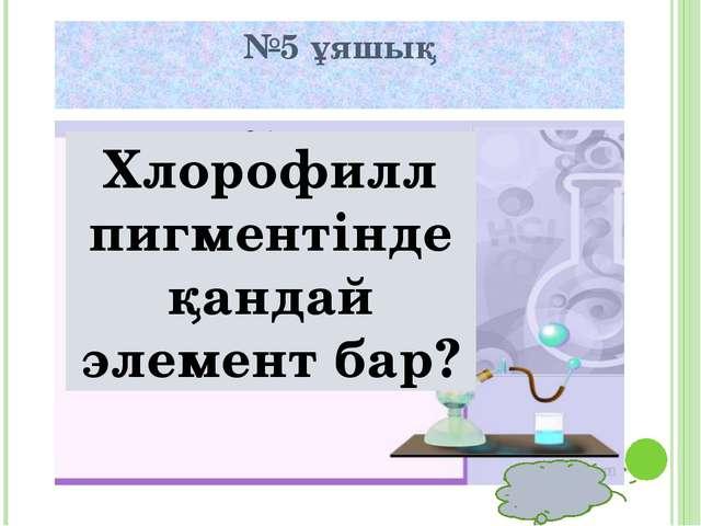 №5 ұяшық Хлорофилл пигментінде қандай элемент бар?