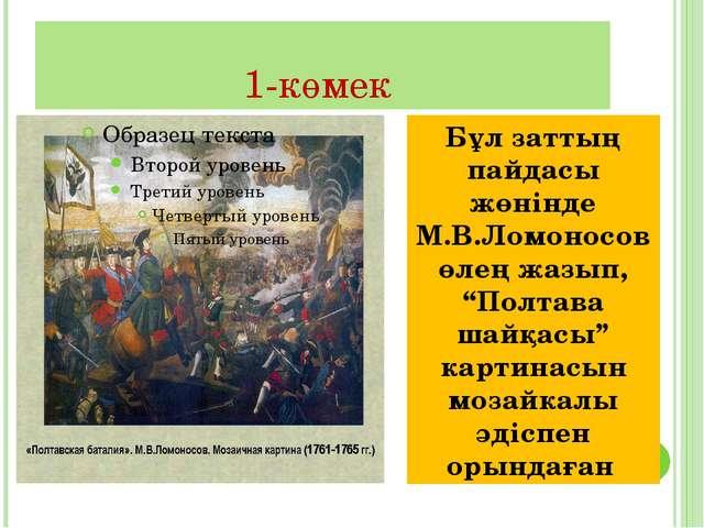"""1-көмек Бұл заттың пайдасы жөнінде М.В.Ломоносов өлең жазып, """"Полтава шайқасы..."""