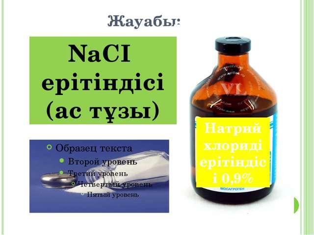 Жауабы: NaCI ерітіндісі (ас тұзы) Натрий хлориді ерітіндісі 0,9%