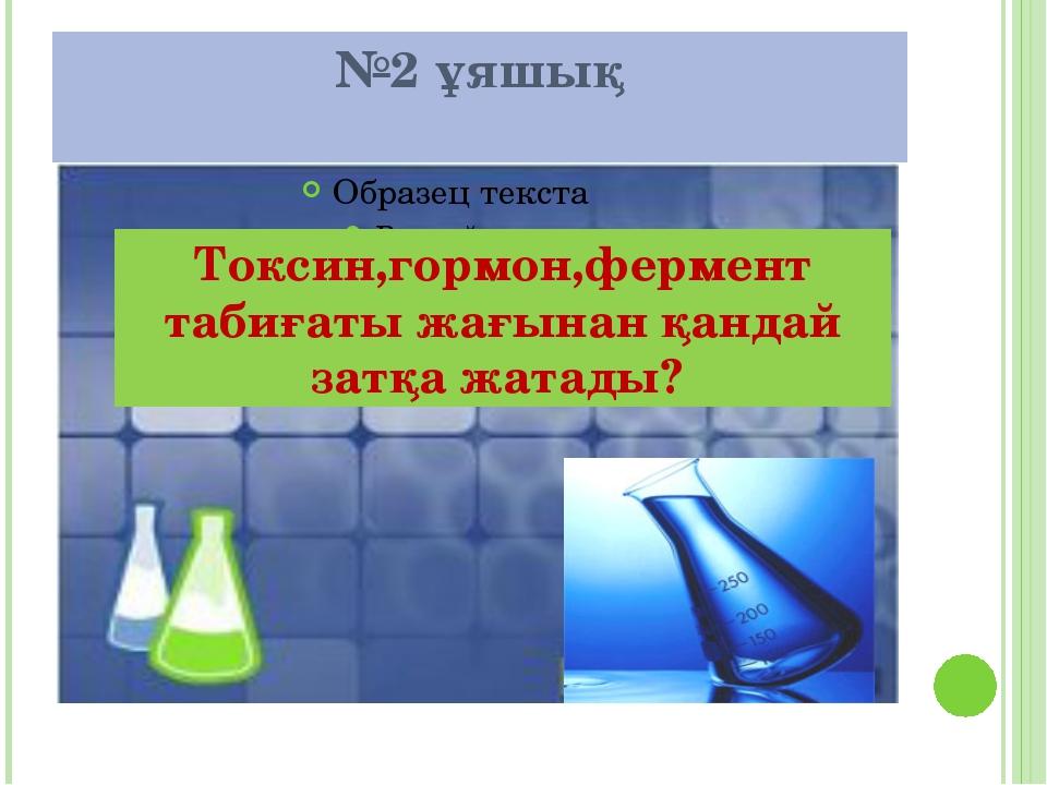 №2 ұяшық Токсин,гормон,фермент табиғаты жағынан қандай затқа жатады?