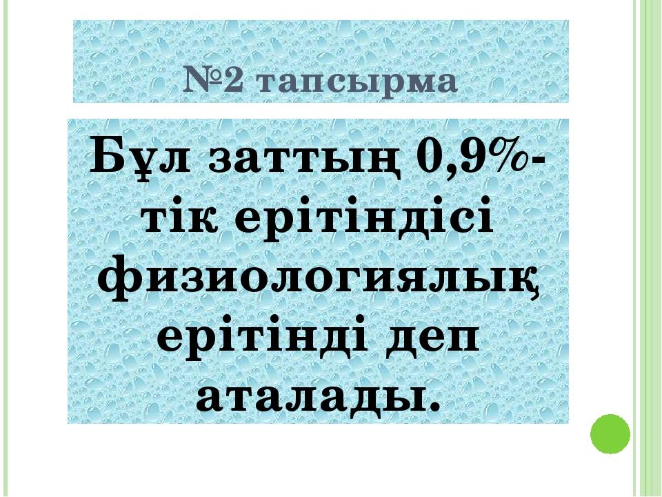 №2 тапсырма Бұл заттың 0,9%-тік ерітіндісі физиологиялық еpітінді деп аталады.