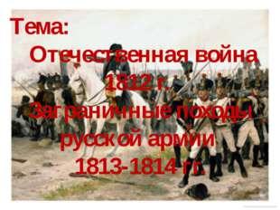 Тема: Отечественная война 1812 г. Заграничные походы русской армии 1813-1814