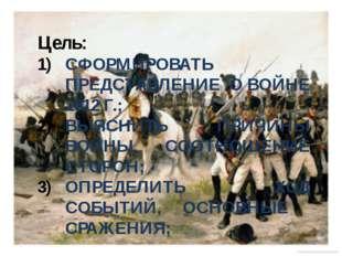 Цель: СФОРМИРОВАТЬ ПРЕДСТАВЛЕНИЕ О ВОЙНЕ 1812 Г.; ВЫЯСНИТЬ ПРИЧИНЫ ВОЙНЫ, СОО