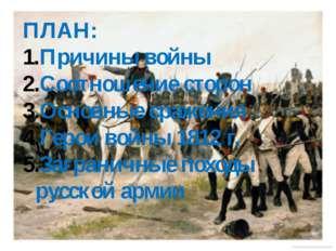 ПЛАН: Причины войны Соотношение сторон Основные сражения Герои войны 1812 г.
