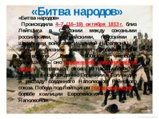 «Битва народов» Происходила 4–7 (16–19) октября 1813г. близ Лейпцига в Саксо