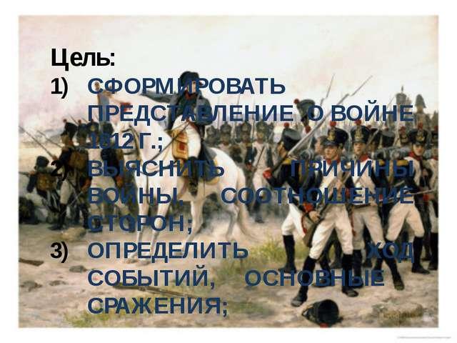 Цель: СФОРМИРОВАТЬ ПРЕДСТАВЛЕНИЕ О ВОЙНЕ 1812 Г.; ВЫЯСНИТЬ ПРИЧИНЫ ВОЙНЫ, СОО...