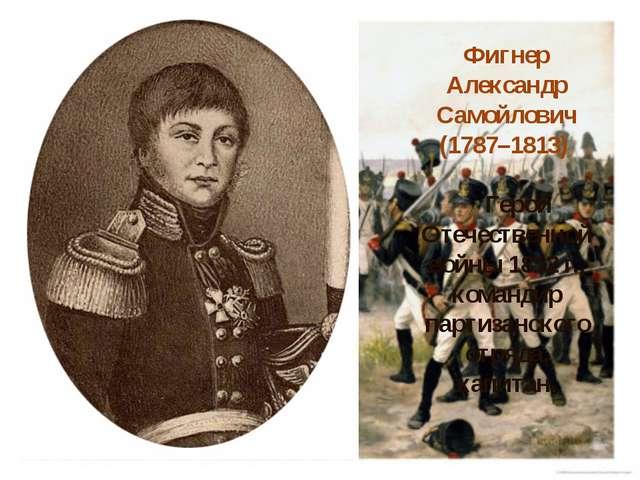Фигнер Александр Самойлович (1787–1813) Герой Отечественной войны 1812г., ко...
