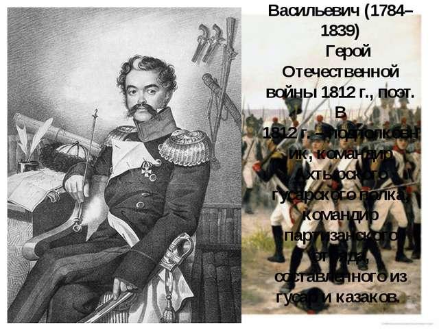 Давыдов Денис Васильевич (1784–1839) Герой Отечественной войны 1812г., поэт....