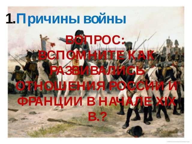 Причины войны ВОПРОС: ВСПОМНИТЕ КАК РАЗВИВАЛИСЬ ОТНОШЕНИЯ РОССИИ И ФРАНЦИИ В...
