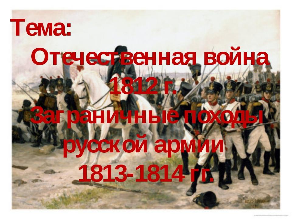 Тема: Отечественная война 1812 г. Заграничные походы русской армии 1813-1814...