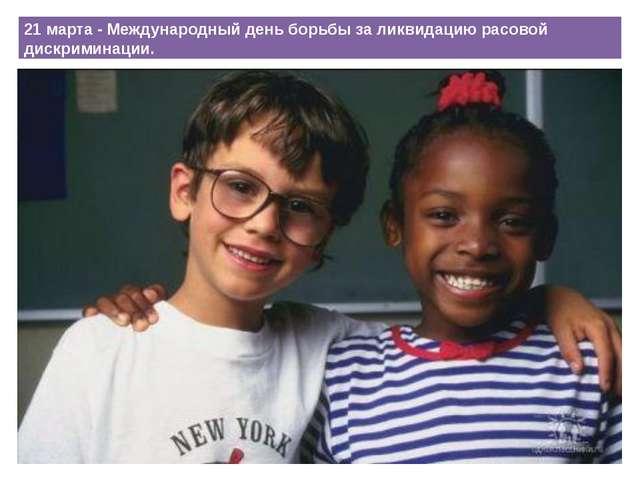 21 марта - Международный день борьбы за ликвидацию расовой дискриминации.