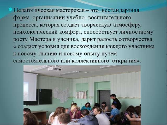 Педагогическая мастерская – это нестандартная форма организации учебно- воспи...