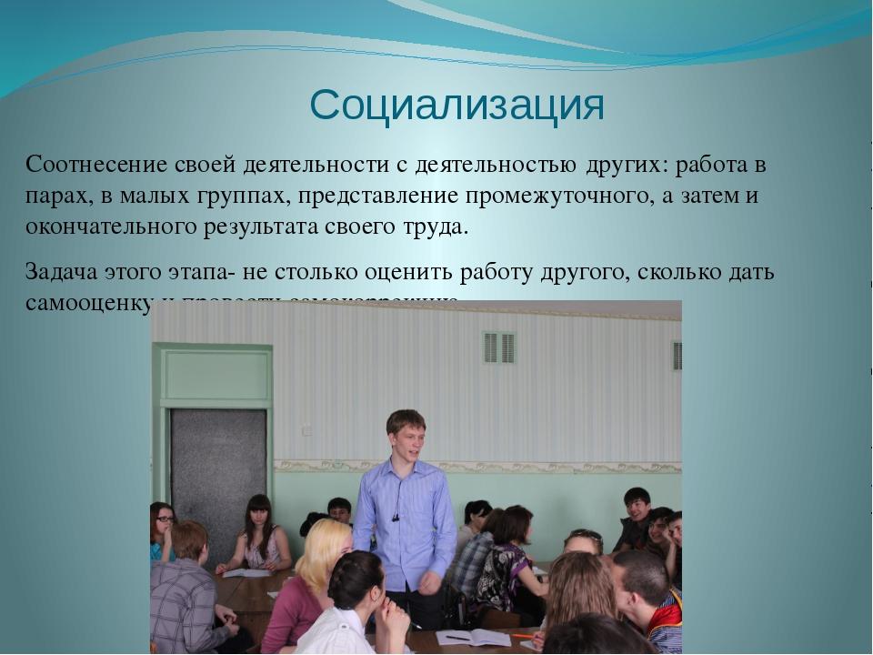Социализация Соотнесение своей деятельности с деятельностью других: работа в...