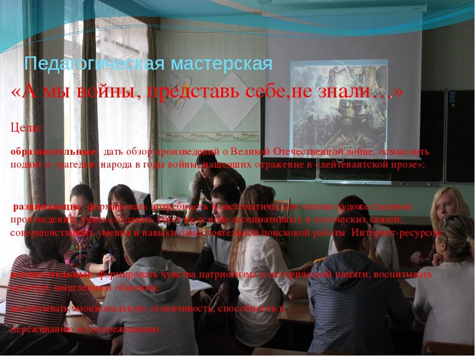 Педагогическая мастерская «А мы войны, представь себе,не знали…» Цели: образо...