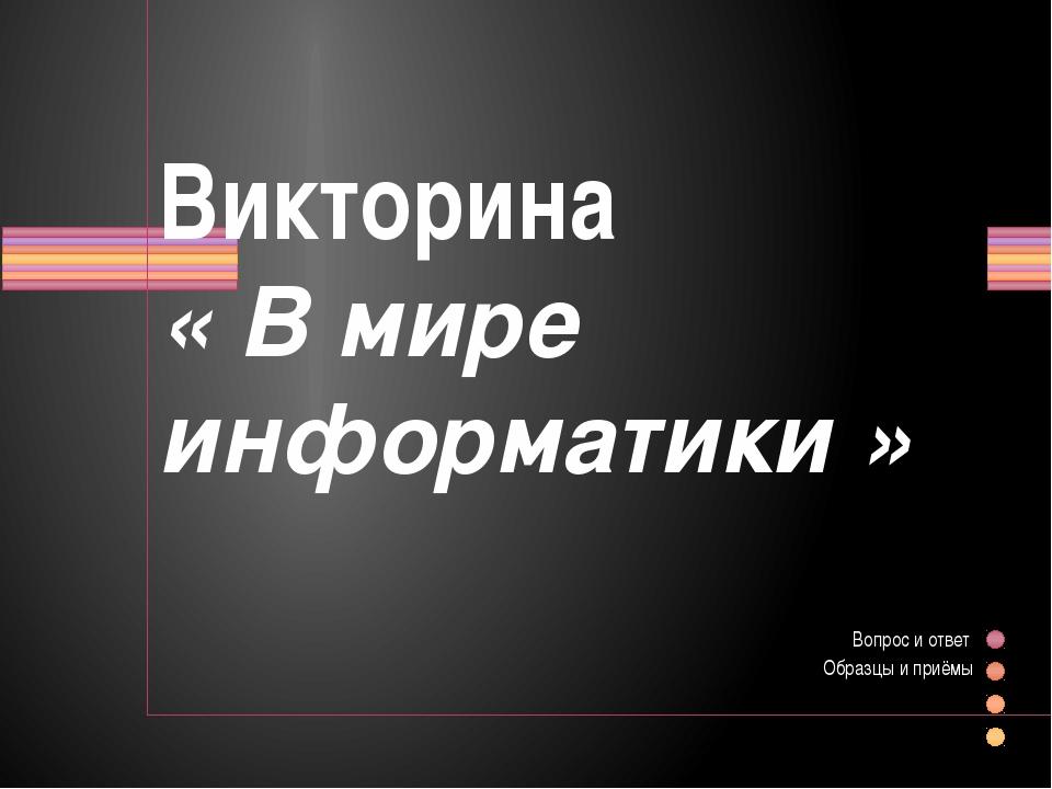 Викторина « В мире информатики » Вопрос и ответ Образцы и приёмы Показать за...