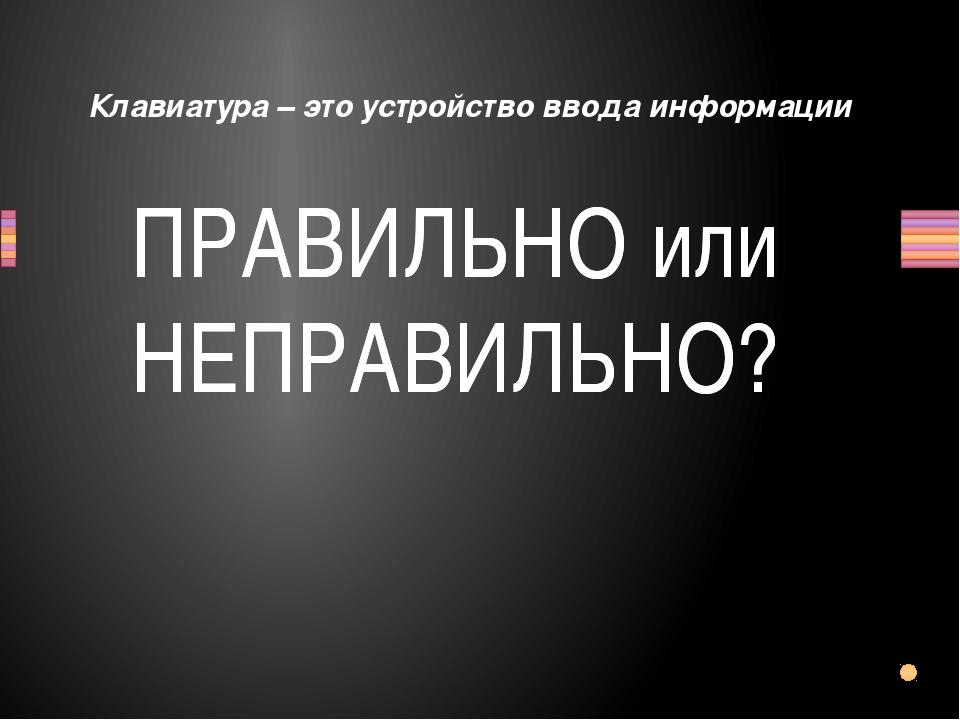 Клавиатура – это устройство ввода информации Вопрос ПРАВИЛЬНО или НЕПРАВИЛЬНО...