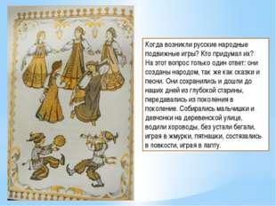 Когда возникли русские народные подвижные игры? Кто придумал их? На этот вопр