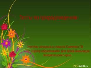 Тесты по природоведению Учитель начальных классов Савченко ГВ ГОУ «Центр обра