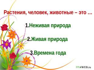 Растения, человек, животные – это … Неживая природа Живая природа Времена года