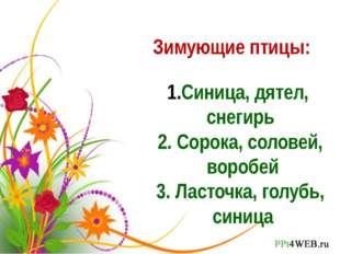 Зимующие птицы: Синица, дятел, снегирь 2. Сорока, соловей, воробей 3. Ласточк